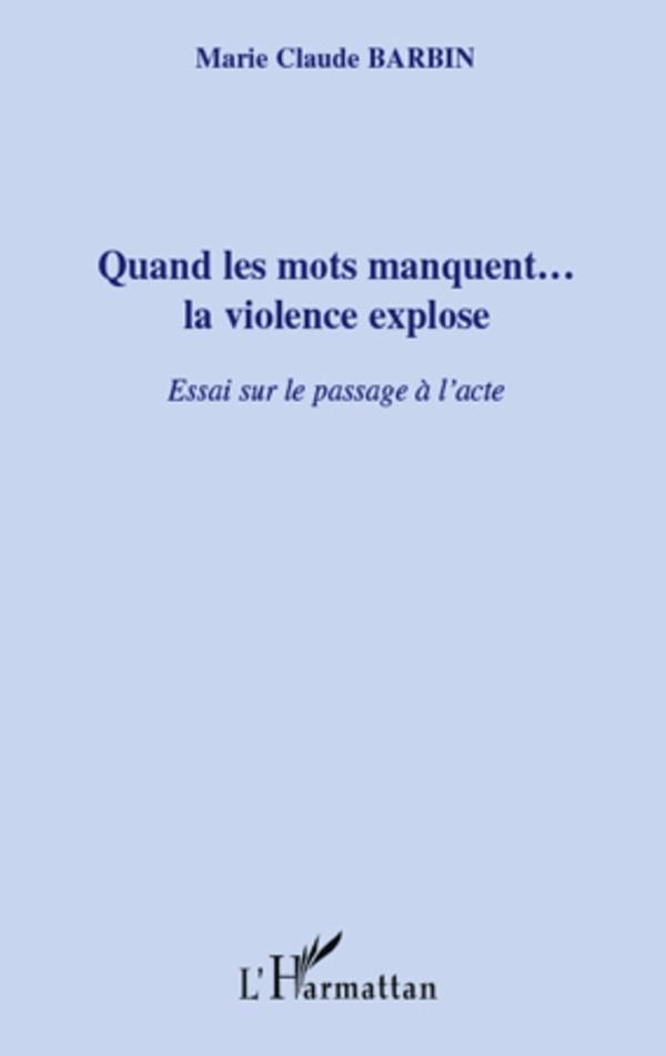 Quand les mots manquent… la violence explose. Essai sur le passage à l'acte