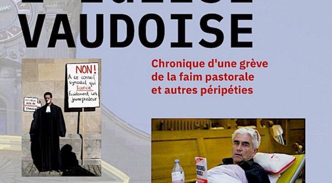 Coup de balai dans l'Église vaudoise – Chronique d'une grève de la faim pastorale et autres péripéties