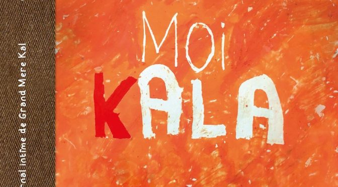Moi, Kala – Journal intime de Grand Mère Kal