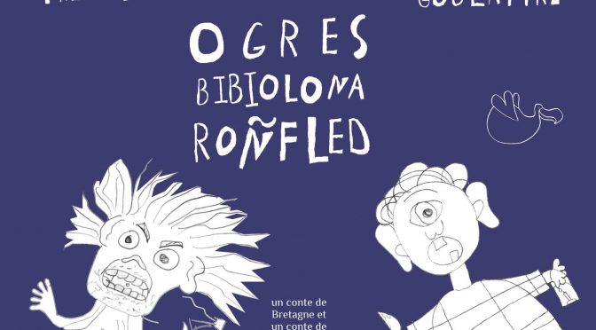 Ogres – Bibiolona – Ronfled – Goullafre – Trimobe – Un conte de Bretagne et un conte de Madagascar